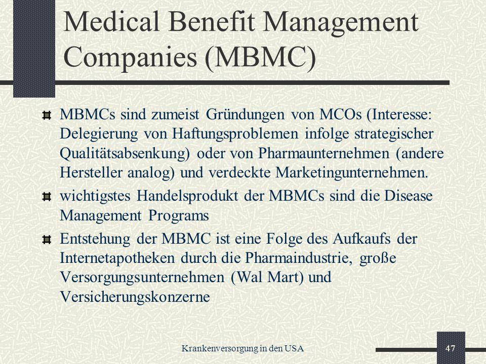 Krankenversorgung in den USA47 Medical Benefit Management Companies (MBMC) MBMCs sind zumeist Gründungen von MCOs (Interesse: Delegierung von Haftungsproblemen infolge strategischer Qualitätsabsenkung) oder von Pharmaunternehmen (andere Hersteller analog) und verdeckte Marketingunternehmen.