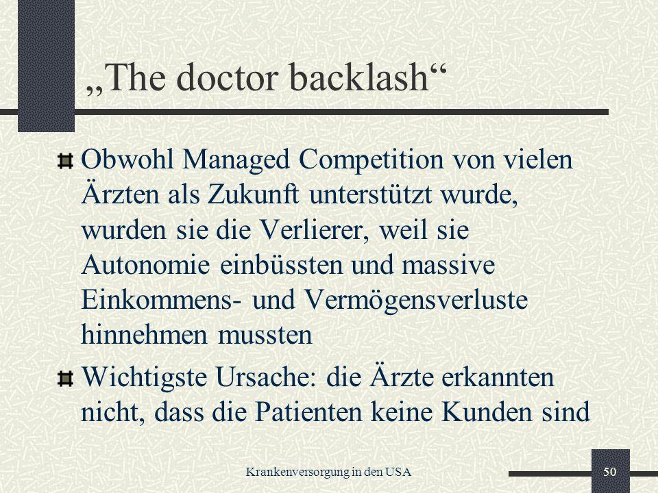 Krankenversorgung in den USA50 The doctor backlash Obwohl Managed Competition von vielen Ärzten als Zukunft unterstützt wurde, wurden sie die Verlierer, weil sie Autonomie einbüssten und massive Einkommens- und Vermögensverluste hinnehmen mussten Wichtigste Ursache: die Ärzte erkannten nicht, dass die Patienten keine Kunden sind