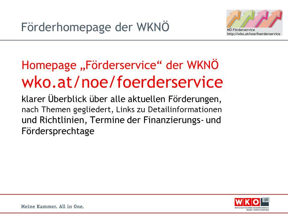 Förderhomepage der WKNÖ Homepage Förderservice der WKNÖ wko.at/noe/foerderservice klarer Überblick über alle aktuellen Förderungen, nach Themen gegliedert, Links zu Detailinformationen und Richtlinien, Termine der Finanzierungs- und Fördersprechtage