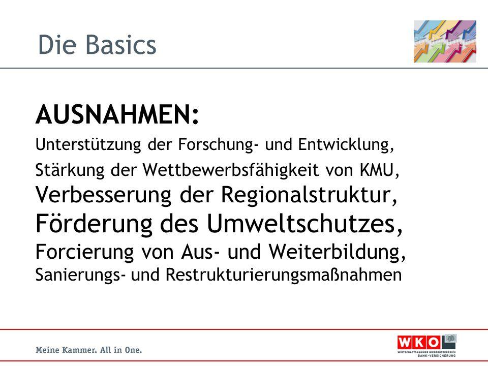 Die Basics AUSNAHMEN: Unterstützung der Forschung- und Entwicklung, Stärkung der Wettbewerbsfähigkeit von KMU, Verbesserung der Regionalstruktur, Förderung des Umweltschutzes, Forcierung von Aus- und Weiterbildung, Sanierungs- und Restrukturierungsmaßnahmen