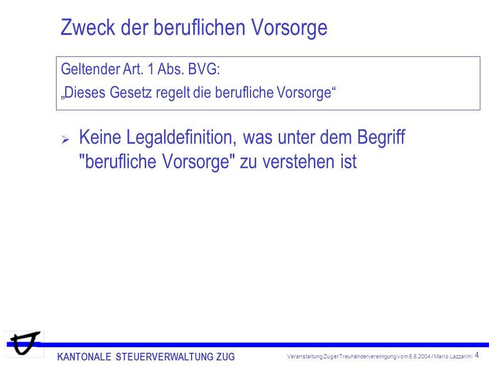 KANTONALE STEUERVERWALTUNG ZUG 4 Veranstaltung Zuger Treuhändervereinigung vom 5.5.2004 / Mario Lazzarini Zweck der beruflichen Vorsorge Keine Legaldefinition, was unter dem Begriff berufliche Vorsorge zu verstehen ist Geltender Art.