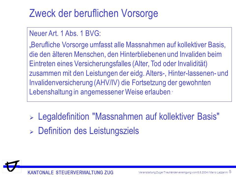 KANTONALE STEUERVERWALTUNG ZUG 5 Veranstaltung Zuger Treuhändervereinigung vom 5.5.2004 / Mario Lazzarini Zweck der beruflichen Vorsorge Legaldefinition Massnahmen auf kollektiver Basis Definition des Leistungsziels Neuer Art.