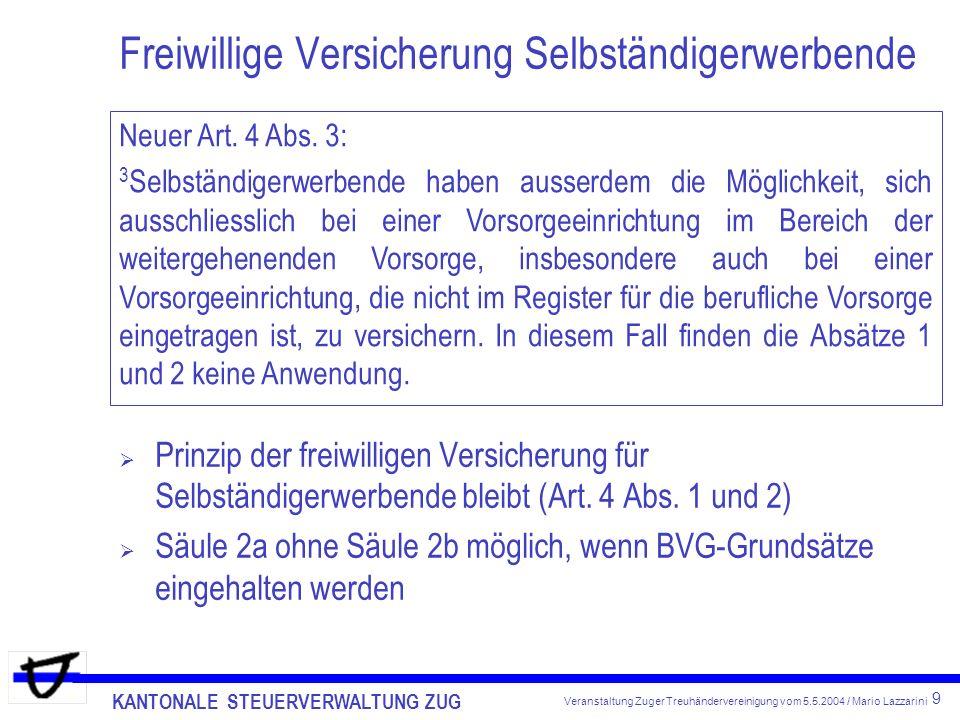 KANTONALE STEUERVERWALTUNG ZUG 9 Veranstaltung Zuger Treuhändervereinigung vom 5.5.2004 / Mario Lazzarini Freiwillige Versicherung Selbständigerwerbende Prinzip der freiwilligen Versicherung für Selbständigerwerbende bleibt (Art.