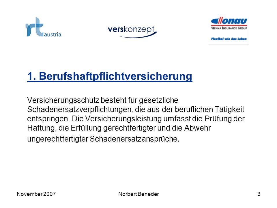 November 2007Norbert Beneder4 1.1 Versicherungssummen: EUR 1.000.000,- für Personen-, Sach- und davon abgeleitete Vermögensschäden EUR 15.000,- für reine Vermögensschäden EUR 50,- genereller Selbstbehalt je Sachschaden 1.2 Versicherungsbedingungen: Allgemeine und Ergänzend Allgemeine Bedingungen für die Haftpflichtversicherung (AHVB und EHVB 2004) und Sondervereinbarung MTD-Austria vom Juli 2007.