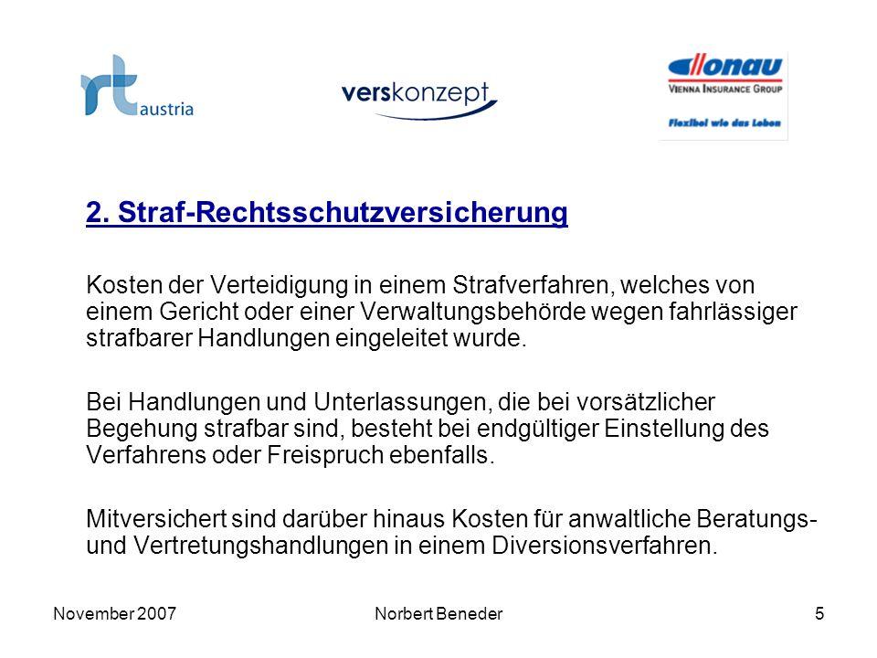 November 2007Norbert Beneder6 2.1 Versicherungssumme: EUR 50.000,- Ihre Rechtsschutzversicherung bezahlt bis zur vereinbarten Versicherungssumme die Kosten für Rechtsanwalt, Gericht, Zeugengebühren, vom Gericht bestellte Sachverständige, Prozesskosten des Gegners, sofern Sie dafür aufkommen müssen 2.2 Versicherungsbedingungen: Allgemeine Bedingungen für die Rechtsschutzversicherung (ARB 2005) und Sondervereinbarung MTD-Austria vom Juli 2007.