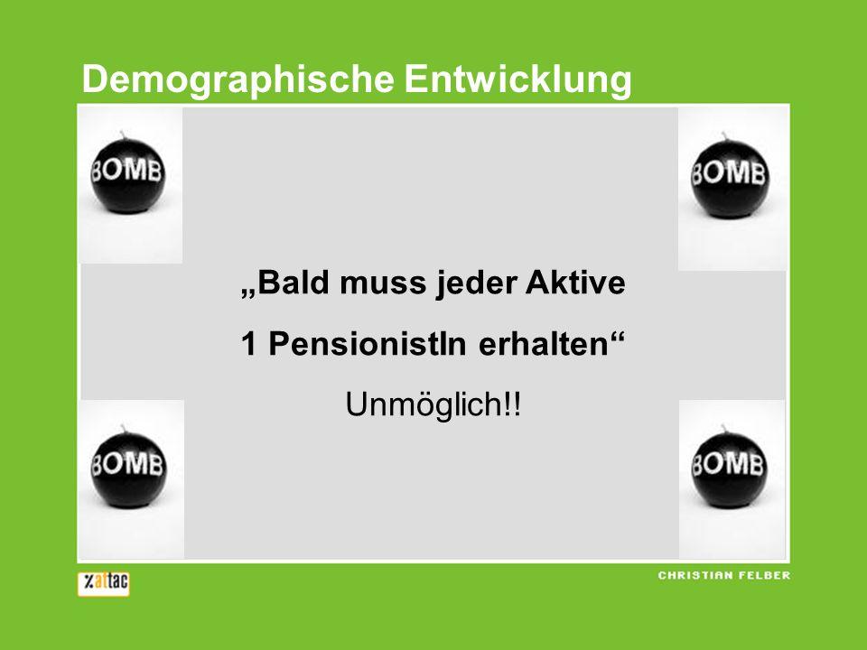 Demographische Entwicklung Bald muss jeder Aktive 1 PensionistIn erhalten Unmöglich!!