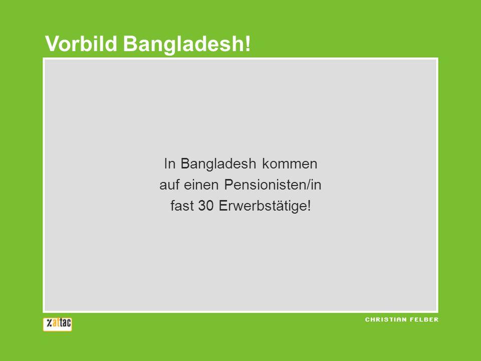 In Bangladesh kommen auf einen Pensionisten/in fast 30 Erwerbstätige! Vorbild Bangladesh!