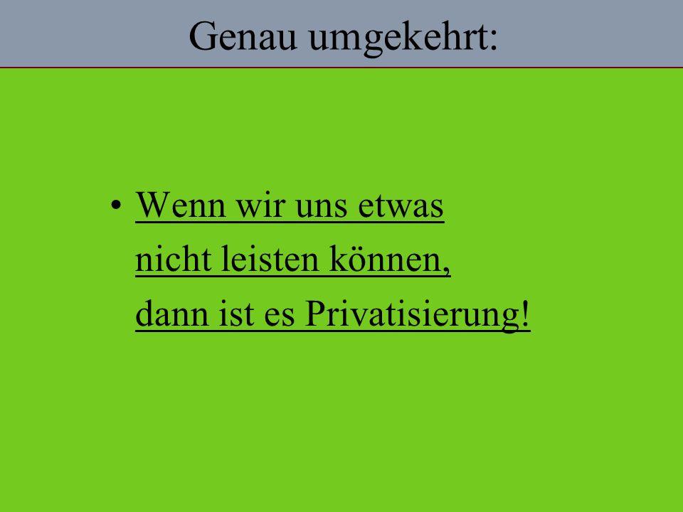 Genau umgekehrt: Wenn wir uns etwas nicht leisten können, dann ist es Privatisierung!