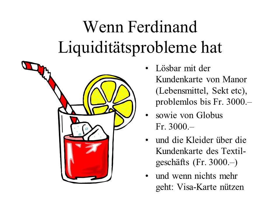 Wenn Ferdinand Liquiditätsprobleme hat Lösbar mit der Kundenkarte von Manor (Lebensmittel, Sekt etc), problemlos bis Fr. 3000.– sowie von Globus Fr. 3