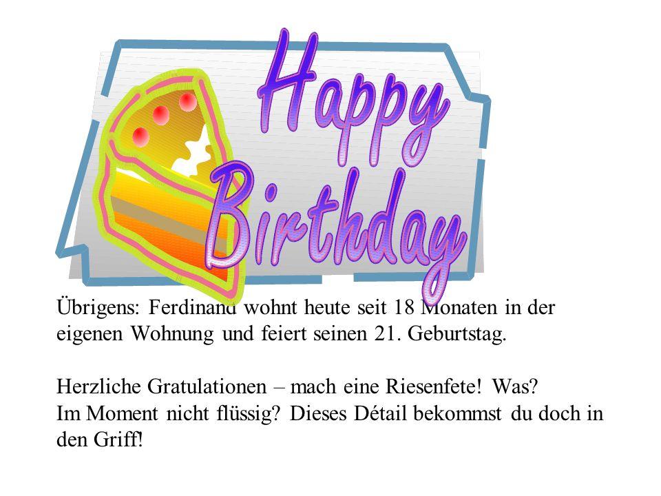 Übrigens: Ferdinand wohnt heute seit 18 Monaten in der eigenen Wohnung und feiert seinen 21. Geburtstag. Herzliche Gratulationen – mach eine Riesenfet
