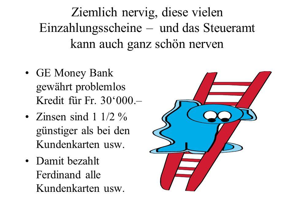Ziemlich nervig, diese vielen Einzahlungsscheine – und das Steueramt kann auch ganz schön nerven GE Money Bank gewährt problemlos Kredit für Fr. 30000