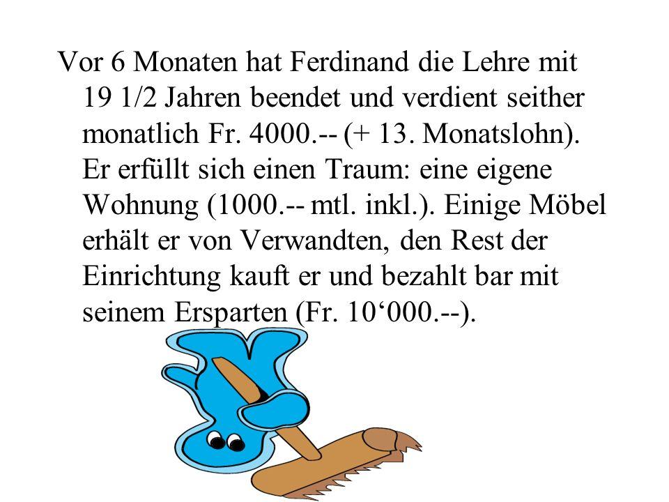 Vor 6 Monaten hat Ferdinand die Lehre mit 19 1/2 Jahren beendet und verdient seither monatlich Fr. 4000.-- (+ 13. Monatslohn). Er erfüllt sich einen T