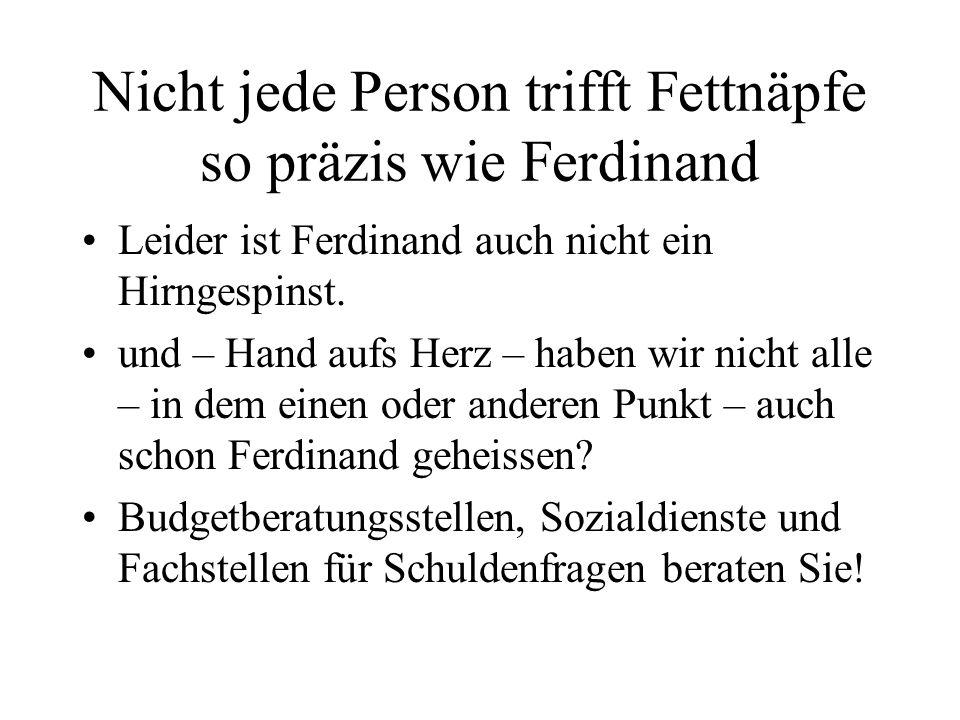Nicht jede Person trifft Fettnäpfe so präzis wie Ferdinand Leider ist Ferdinand auch nicht ein Hirngespinst. und – Hand aufs Herz – haben wir nicht al