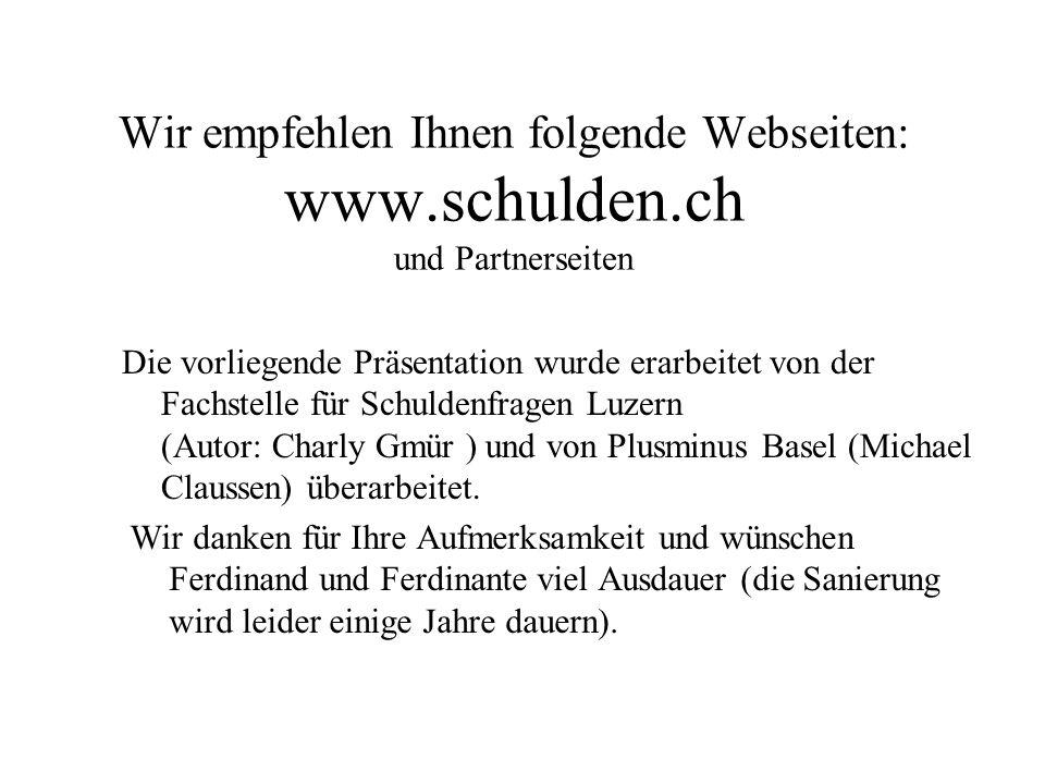 Wir empfehlen Ihnen folgende Webseiten: www.schulden.ch und Partnerseiten Wir danken für Ihre Aufmerksamkeit und wünschen Ferdinand und Ferdinante vie