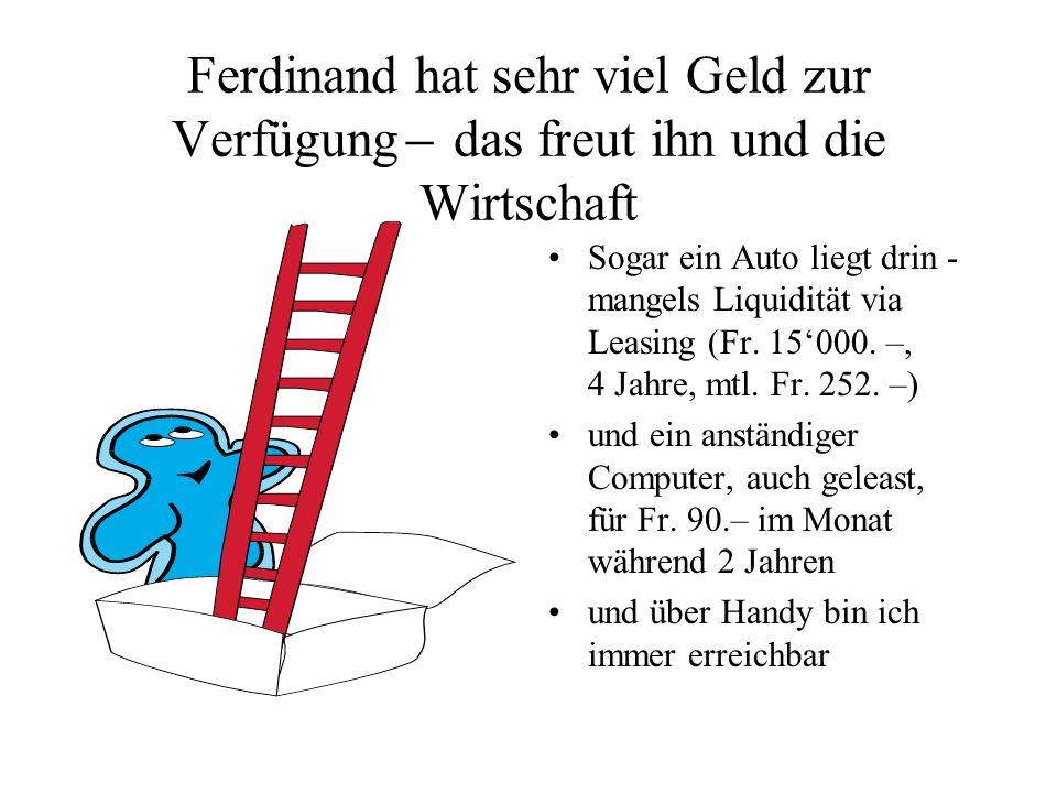 Ferdinand hat sehr viel Geld zur Verfügung ̶ das freut ihn und die Wirtschaft Sogar ein Auto liegt drin - mangels Liquidität via Leasing (Fr. 15000. –