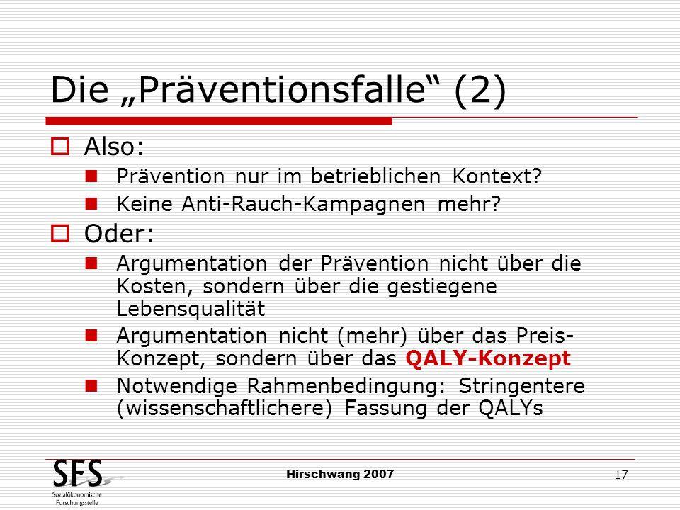 Hirschwang 2007 17 Die Präventionsfalle (2) Also: Prävention nur im betrieblichen Kontext? Keine Anti-Rauch-Kampagnen mehr? Oder: Argumentation der Pr
