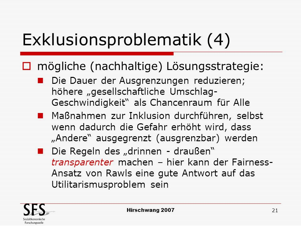 Hirschwang 2007 21 Exklusionsproblematik (4) mögliche (nachhaltige) Lösungsstrategie: Die Dauer der Ausgrenzungen reduzieren; höhere gesellschaftliche
