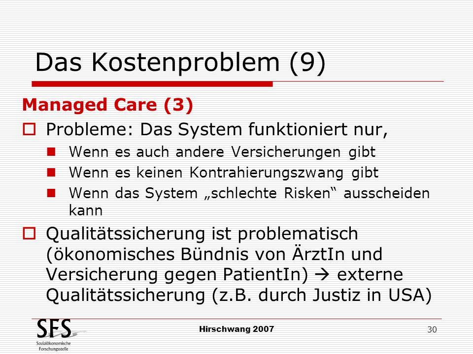 Hirschwang 2007 30 Das Kostenproblem (9) Managed Care (3) Probleme: Das System funktioniert nur, Wenn es auch andere Versicherungen gibt Wenn es keine