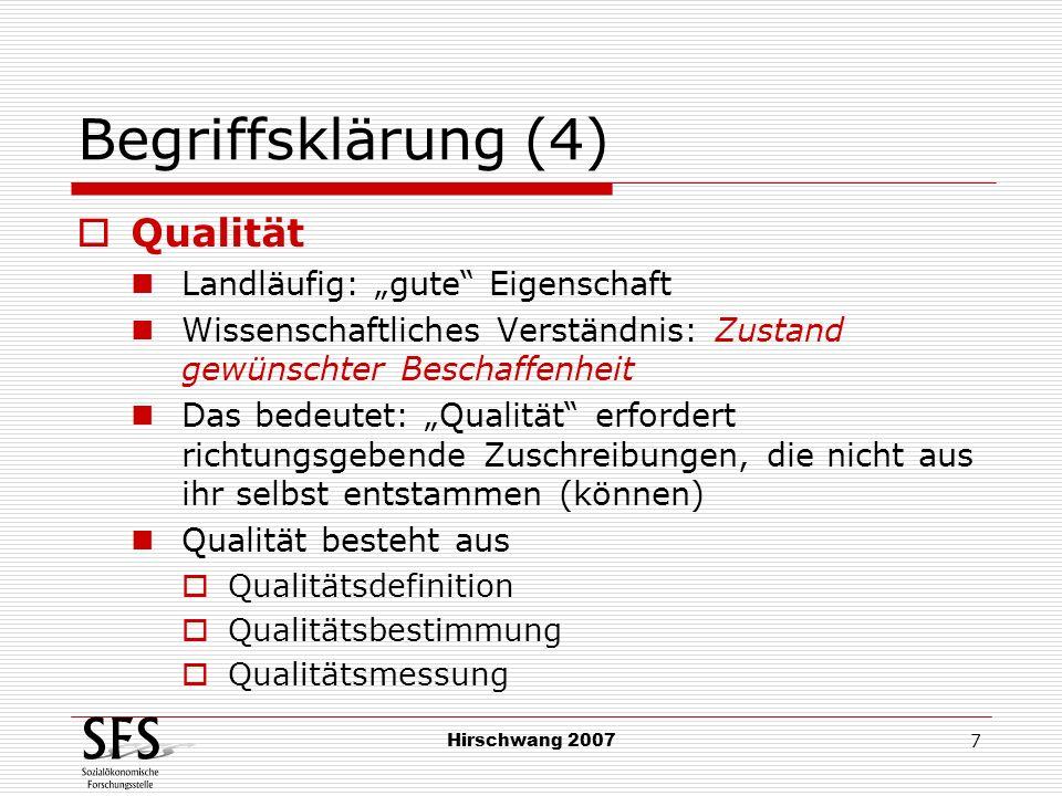 Hirschwang 2007 8 Begriffsklärung (5) Normen und Werte Qualität erfordert Wertung, die außerhalb ihrer selbst liegt: Relevante Begriffspaare sind gleich und ungleich objektiv messbar gerecht und ungerecht Ergebnis von Aushandlungsprozessen Moral und Ethik Personzentrierte Sicht (gut sein = Moral) Strukturbezogene Sicht (gute Verhältnisse = Ethik)