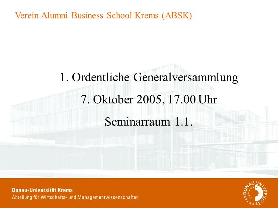 Verein Alumni Business School Krems (ABSK) 1. Ordentliche Generalversammlung 7. Oktober 2005, 17.00 Uhr Seminarraum 1.1.
