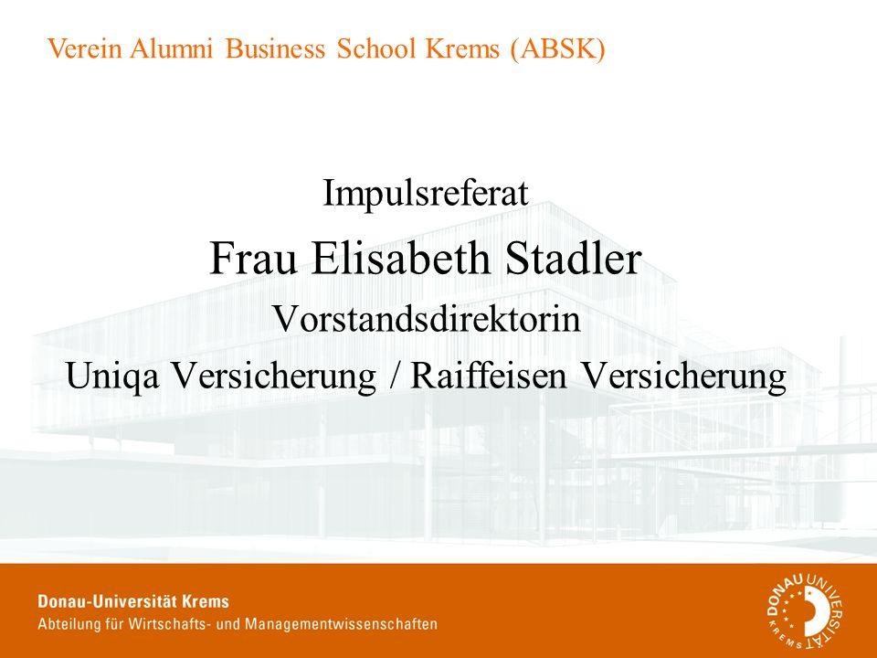 Verein Alumni Business School Krems (ABSK) Impulsreferat Frau Elisabeth Stadler Vorstandsdirektorin Uniqa Versicherung / Raiffeisen Versicherung