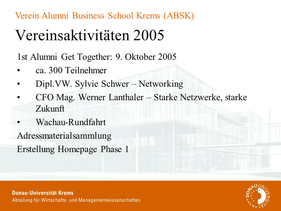 Verein Alumni Business School Krems (ABSK) Vereinsaktivitäten 2005 1st Alumni Get Together: 9. Oktober 2005 ca. 300 Teilnehmer Dipl.VW. Sylvie Schwer