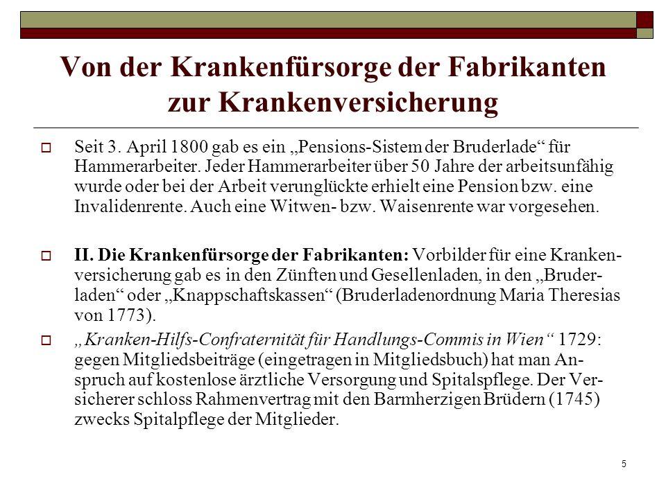 6 Von der Krankenfürsorge der Fabrikanten zur Krankenversicherung Betriebskrankenkassen in den Manufakturen: Die Linzer Wollzeugfabrik hatte bereits eine Betriebskrankenkasse, einen Witwenfonds und ab 1773 einen Medikus und einen Chirurgen als Betriebsarzt.