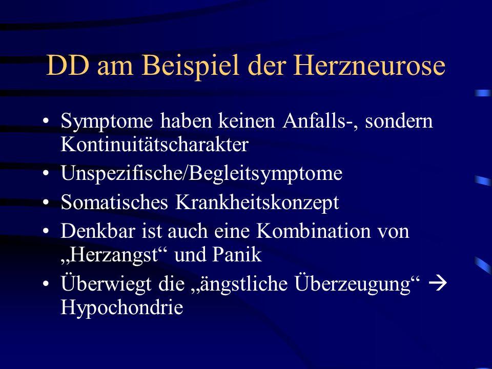 DD am Beispiel der Herzneurose Symptome haben keinen Anfalls-, sondern Kontinuitätscharakter Unspezifische/Begleitsymptome Somatisches Krankheitskonzept Denkbar ist auch eine Kombination von Herzangst und Panik Überwiegt die ängstliche Überzeugung Hypochondrie