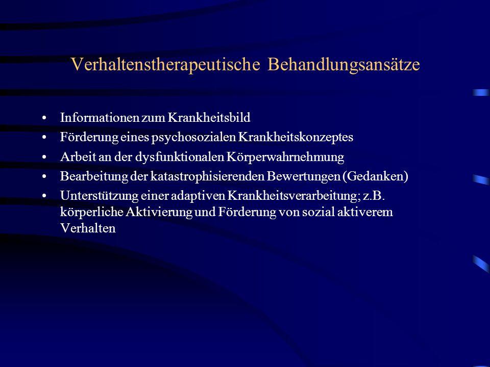 Verhaltenstherapeutische Behandlungsansätze Informationen zum Krankheitsbild Förderung eines psychosozialen Krankheitskonzeptes Arbeit an der dysfunktionalen Körperwahrnehmung Bearbeitung der katastrophisierenden Bewertungen (Gedanken) Unterstützung einer adaptiven Krankheitsverarbeitung; z.B.