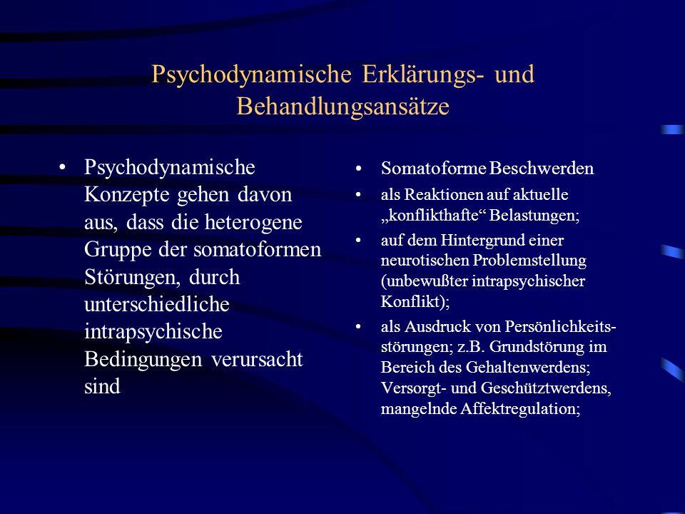 Psychodynamische Erklärungs- und Behandlungsansätze Psychodynamische Konzepte gehen davon aus, dass die heterogene Gruppe der somatoformen Störungen, durch unterschiedliche intrapsychische Bedingungen verursacht sind Somatoforme Beschwerden als Reaktionen auf aktuelle konflikthafte Belastungen; auf dem Hintergrund einer neurotischen Problemstellung (unbewußter intrapsychischer Konflikt); als Ausdruck von Persönlichkeits- störungen; z.B.