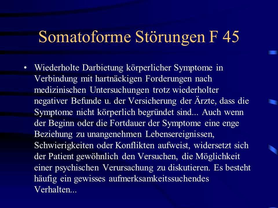 Somatoforme Störungen F 45 Wiederholte Darbietung körperlicher Symptome in Verbindung mit hartnäckigen Forderungen nach medizinischen Untersuchungen t