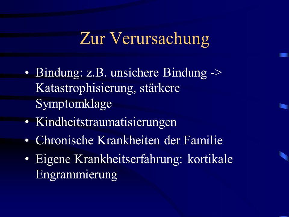 Zur Verursachung Bindung: z.B. unsichere Bindung -> Katastrophisierung, stärkere Symptomklage Kindheitstraumatisierungen Chronische Krankheiten der Fa