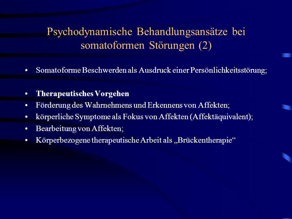 Psychodynamische Behandlungsansätze bei somatoformen Störungen (2) Somatoforme Beschwerden als Ausdruck einer Persönlichkeitsstörung; Therapeutisches Vorgehen Förderung des Wahrnehmens und Erkennens von Affekten; körperliche Symptome als Fokus von Affekten (Affektäquivalent); Bearbeitung von Affekten; Körperbezogene therapeutische Arbeit als Brückentherapie