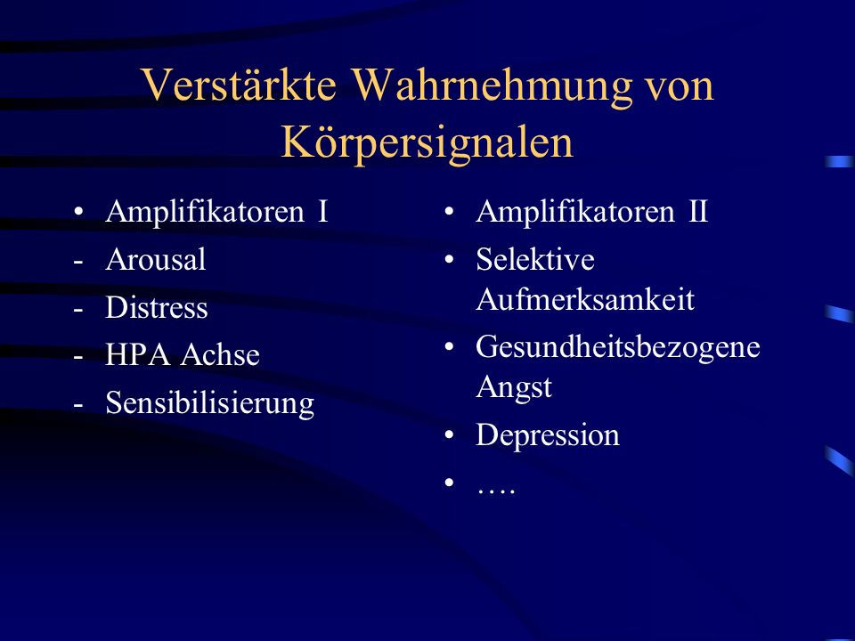 Verstärkte Wahrnehmung von Körpersignalen Amplifikatoren I -Arousal -Distress -HPA Achse -Sensibilisierung Amplifikatoren II Selektive Aufmerksamkeit Gesundheitsbezogene Angst Depression ….