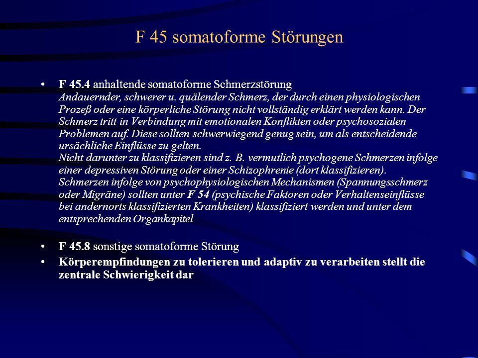 F 45 somatoforme Störungen F 45.4 anhaltende somatoforme Schmerzstörung Andauernder, schwerer u. quälender Schmerz, der durch einen physiologischen Pr