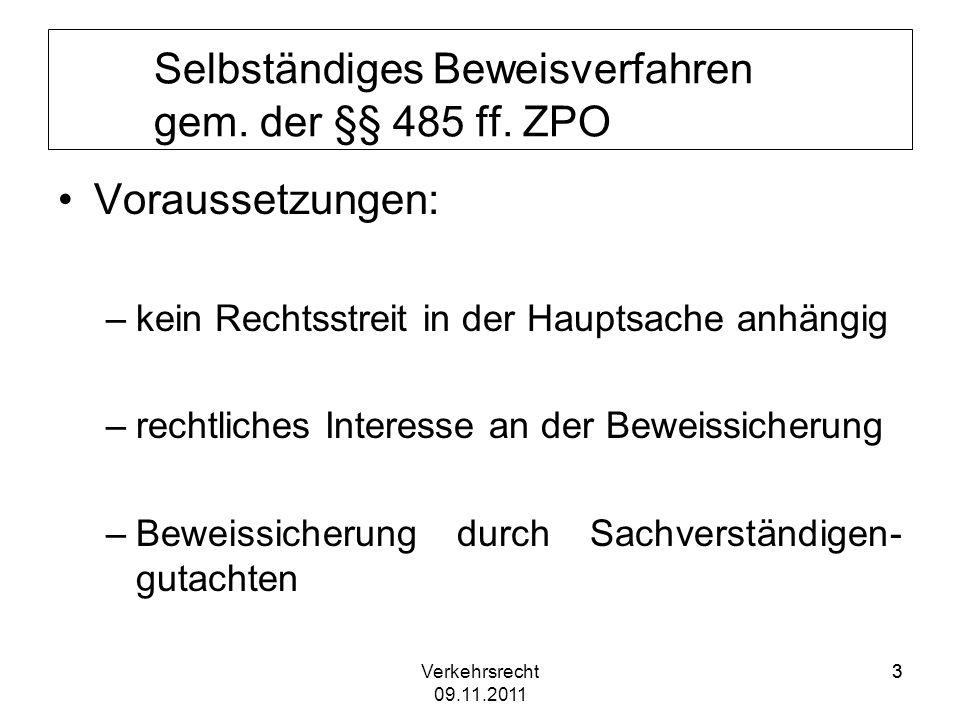 Verkehrsrecht 09.11.2011 33 Selbständiges Beweisverfahren gem. der §§ 485 ff. ZPO Voraussetzungen: –kein Rechtsstreit in der Hauptsache anhängig –rech