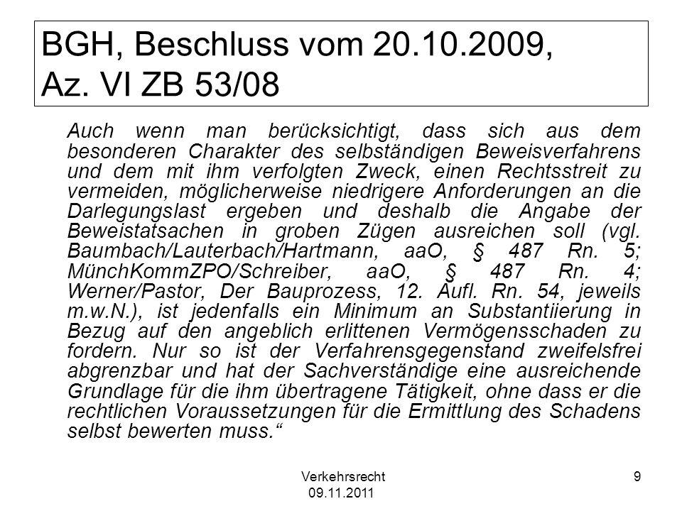 Verkehrsrecht 09.11.2011 10 Selbständiges Beweisverfahren BGH, Beschluss vom 08.10.2009, V ZB 84/09 In einem selbstständigen Beweisverfahren kann dem Sachverständigen auch die Frage vorgelegt werden, ob Schäden und Mängel eines Gebäudes für dessen Eigentümer bzw.