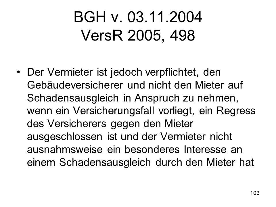 103 BGH v. 03.11.2004 VersR 2005, 498 Der Vermieter ist jedoch verpflichtet, den Gebäudeversicherer und nicht den Mieter auf Schadensausgleich in Ansp
