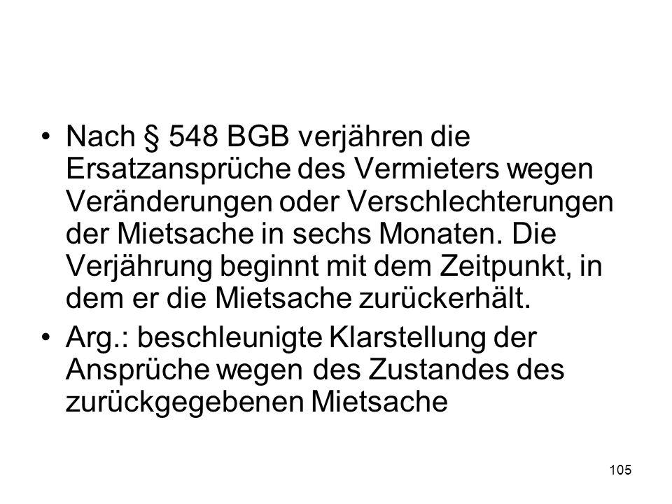 105 Nach § 548 BGB verjähren die Ersatzansprüche des Vermieters wegen Veränderungen oder Verschlechterungen der Mietsache in sechs Monaten. Die Verjäh