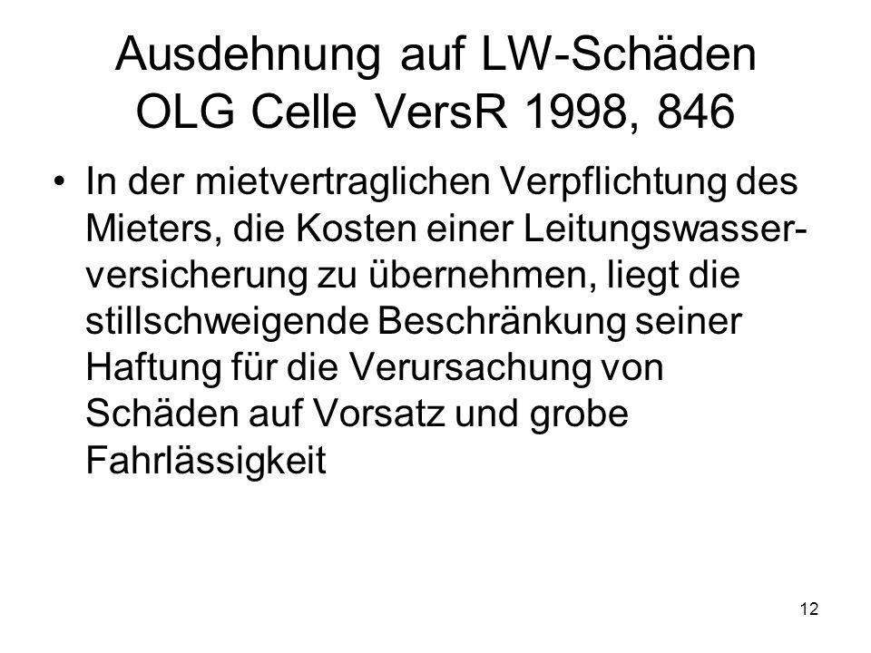 12 Ausdehnung auf LW-Schäden OLG Celle VersR 1998, 846 In der mietvertraglichen Verpflichtung des Mieters, die Kosten einer Leitungswasser- versicheru