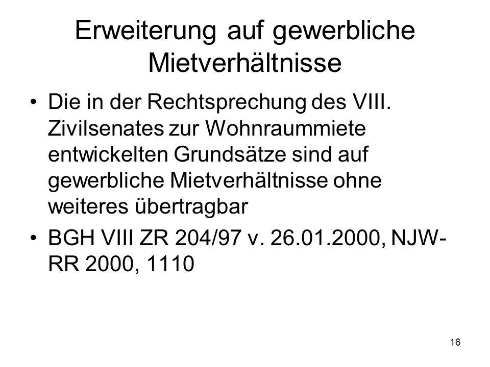 16 Erweiterung auf gewerbliche Mietverhältnisse Die in der Rechtsprechung des VIII. Zivilsenates zur Wohnraummiete entwickelten Grundsätze sind auf ge