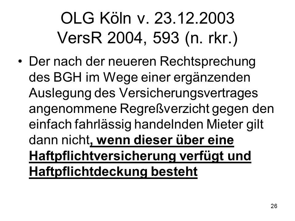 26 OLG Köln v. 23.12.2003 VersR 2004, 593 (n. rkr.) Der nach der neueren Rechtsprechung des BGH im Wege einer ergänzenden Auslegung des Versicherungsv