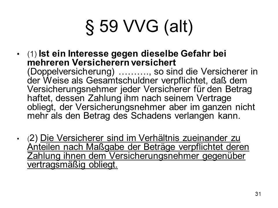 31 § 59 VVG (alt) (1) Ist ein Interesse gegen dieselbe Gefahr bei mehreren Versicherern versichert (Doppelversicherung) ………., so sind die Versicherer