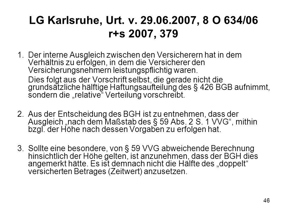 46 LG Karlsruhe, Urt. v. 29.06.2007, 8 O 634/06 r+s 2007, 379 1.Der interne Ausgleich zwischen den Versicherern hat in dem Verhältnis zu erfolgen, in