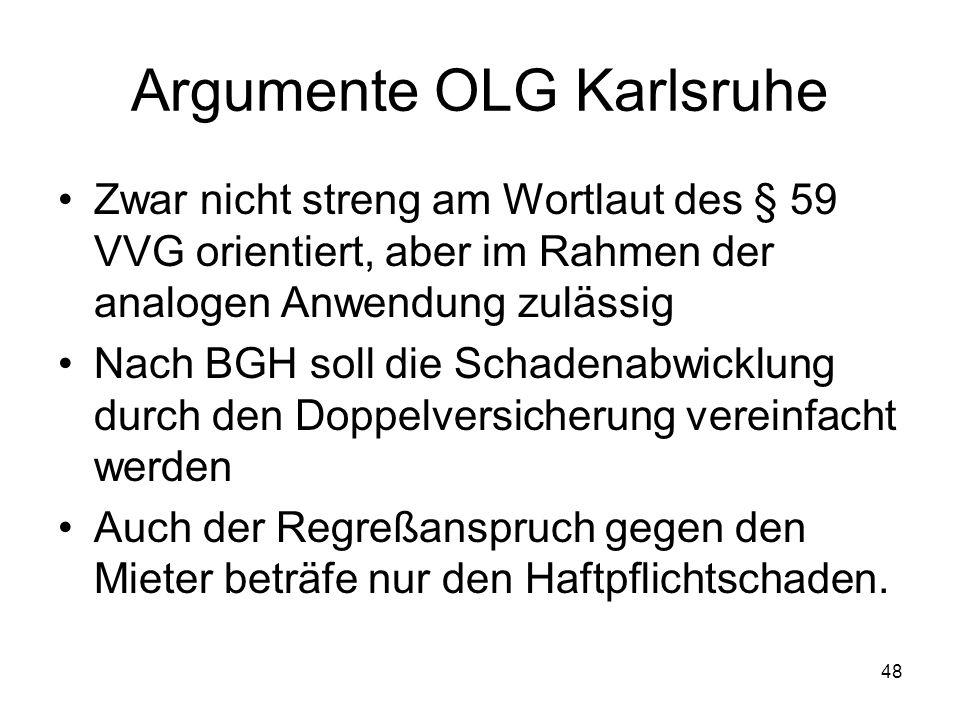 48 Argumente OLG Karlsruhe Zwar nicht streng am Wortlaut des § 59 VVG orientiert, aber im Rahmen der analogen Anwendung zulässig Nach BGH soll die Sch