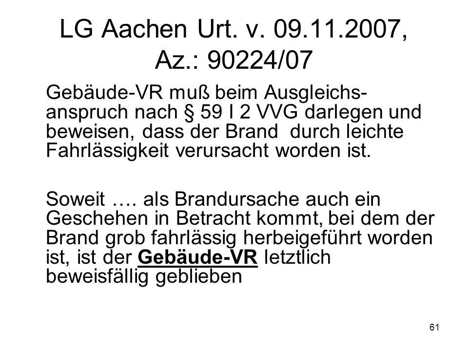 61 LG Aachen Urt. v. 09.11.2007, Az.: 90224/07 Gebäude-VR muß beim Ausgleichs- anspruch nach § 59 I 2 VVG darlegen und beweisen, dass der Brand durch