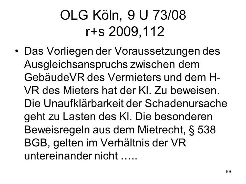 66 OLG Köln, 9 U 73/08 r+s 2009,112 Das Vorliegen der Voraussetzungen des Ausgleichsanspruchs zwischen dem GebäudeVR des Vermieters und dem H- VR des