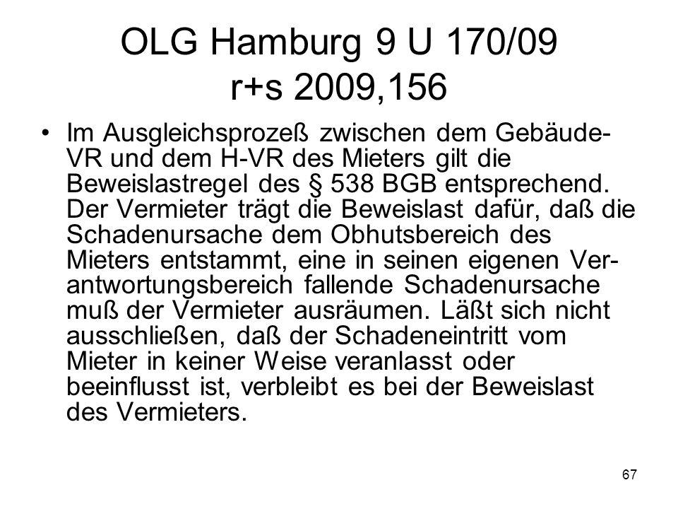 67 OLG Hamburg 9 U 170/09 r+s 2009,156 Im Ausgleichsprozeß zwischen dem Gebäude- VR und dem H-VR des Mieters gilt die Beweislastregel des § 538 BGB en