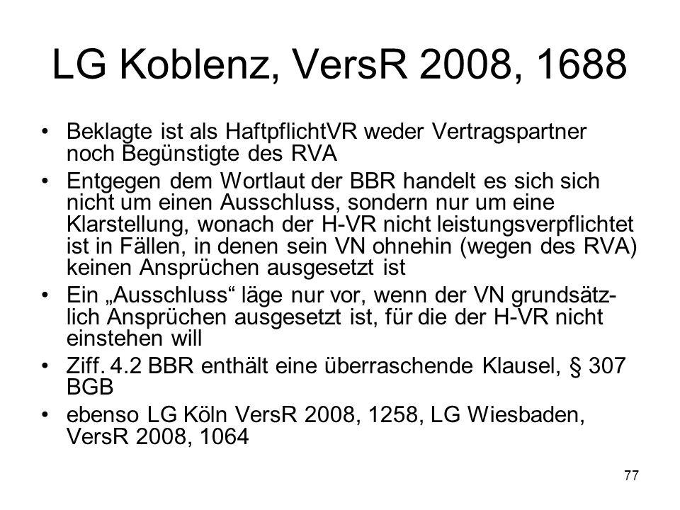 77 LG Koblenz, VersR 2008, 1688 Beklagte ist als HaftpflichtVR weder Vertragspartner noch Begünstigte des RVA Entgegen dem Wortlaut der BBR handelt es