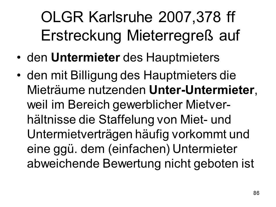 86 OLGR Karlsruhe 2007,378 ff Erstreckung Mieterregreß auf den Untermieter des Hauptmieters den mit Billigung des Hauptmieters die Mieträume nutzenden